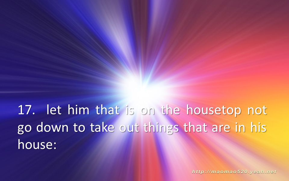 17. let him that is on the housetop not go down to take out things that are in his house: