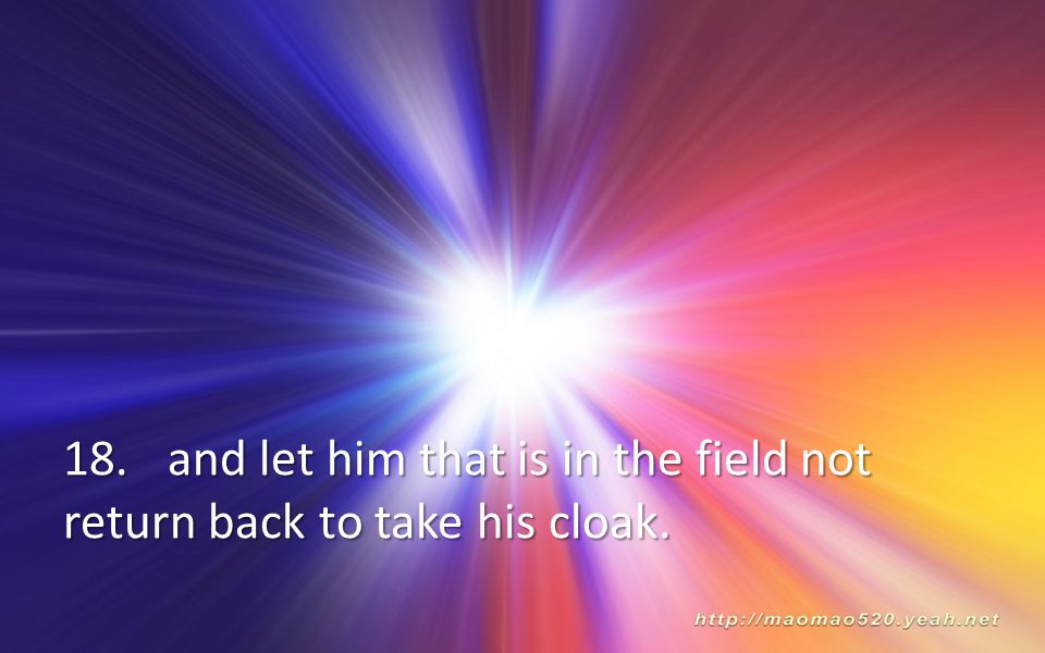 18. and let him that is in the field not return back to take his cloak.