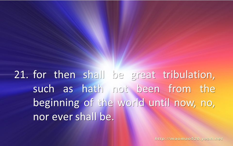 for then shall be great tribulation, such as hath not been from the beginning of the world until now, no, nor ever shall be.