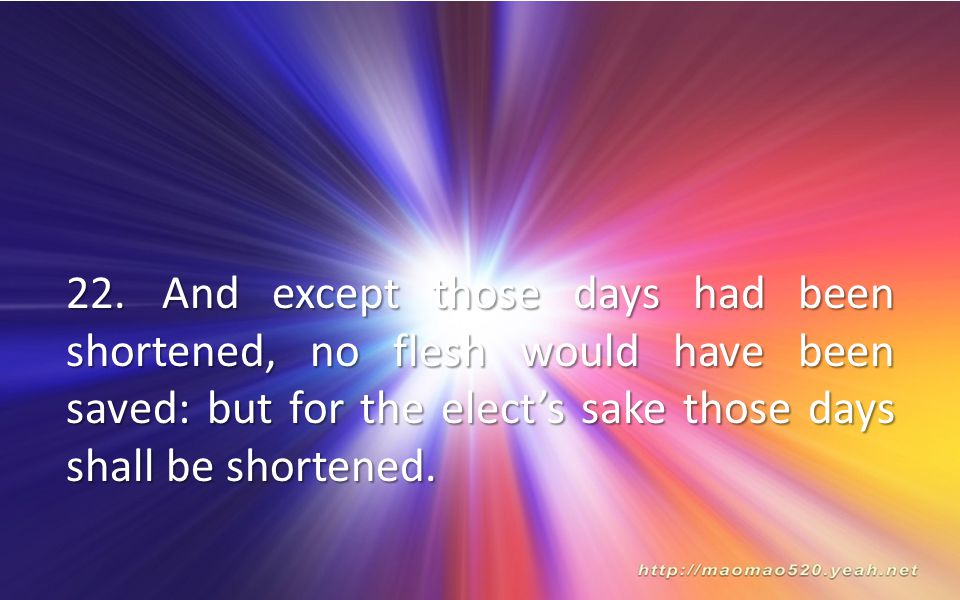 22. And except those days had been shortened, no flesh would have been saved: but for the elect's sake those days shall be shortened.