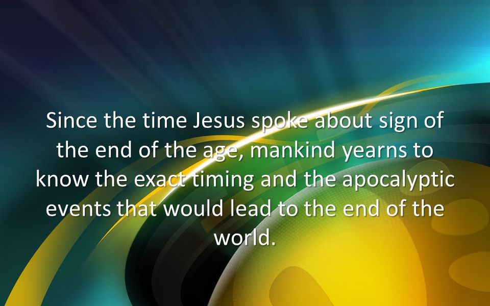 Since the time Jesus spoke about sign of the end of the age, mankind yearns to know the exact timing and the apocalyptic events that would lead to the end of the world.