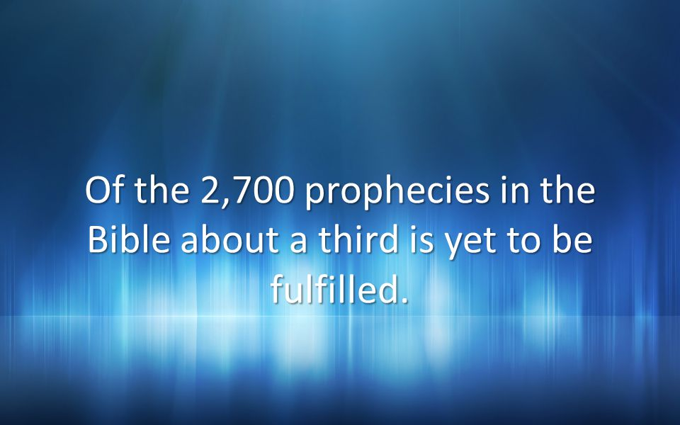 Of the 2,700 prophecies in the Bible about a third is yet to be fulfilled.