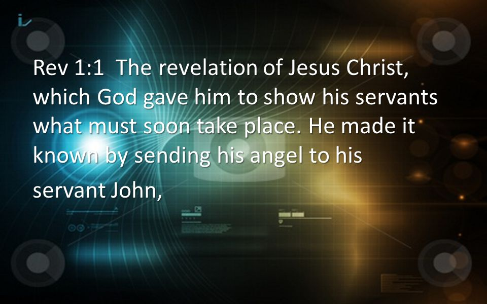 Rev 1:1 The revelation of Jesus Christ, which God gave him to show his servants what must soon take place. He made it known by sending his angel to his