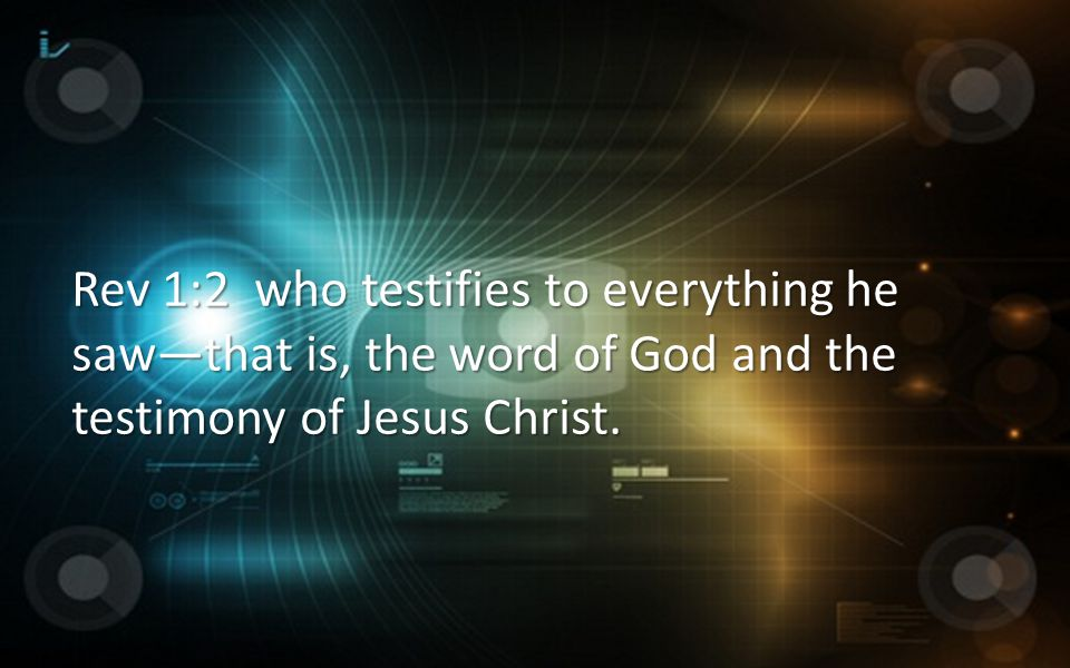 Rev 1:2 who testifies to everything he saw—that is, the word of God and the testimony of Jesus Christ.
