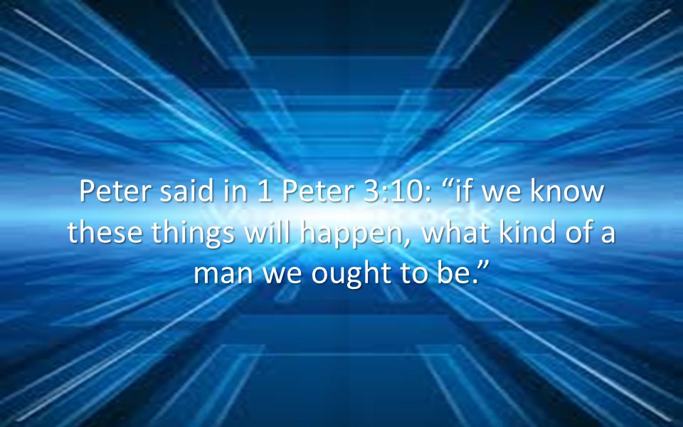 Peter said in 1 Peter 3:10: if we know these things will happen, what kind of a man we ought to be.