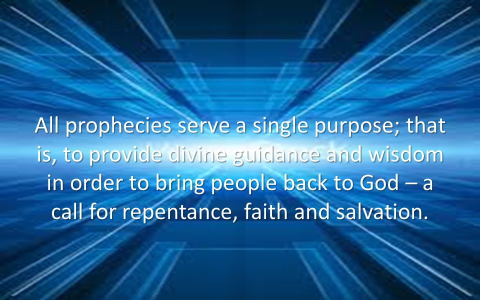 All prophecies serve a single purpose; that is, to provide divine guidance and wisdom in order to bring people back to God – a call for repentance, faith and salvation.