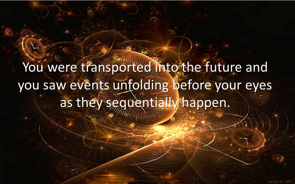 You were transported into the future and you saw events unfolding before your eyes as they sequentially happen.