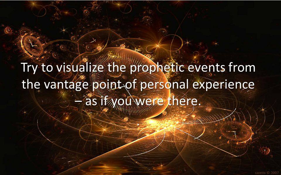 Try to visualize the prophetic events from the vantage point of personal experience – as if you were there.
