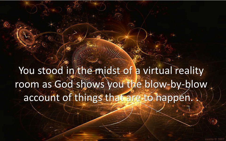 You stood in the midst of a virtual reality room as God shows you the blow-by-blow account of things that are to happen.