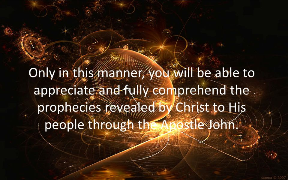 Only in this manner, you will be able to appreciate and fully comprehend the prophecies revealed by Christ to His people through the Apostle John.