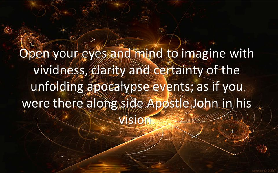 Open your eyes and mind to imagine with vividness, clarity and certainty of the unfolding apocalypse events; as if you were there along side Apostle John in his vision.