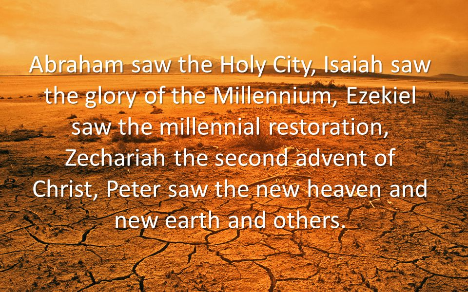Abraham saw the Holy City, Isaiah saw the glory of the Millennium, Ezekiel saw the millennial restoration, Zechariah the second advent of Christ, Peter saw the new heaven and new earth and others.