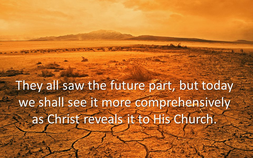 They all saw the future part, but today we shall see it more comprehensively as Christ reveals it to His Church.
