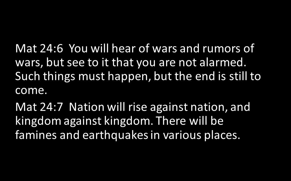 Mat 24:6 You will hear of wars and rumors of wars, but see to it that you are not alarmed. Such things must happen, but the end is still to come.
