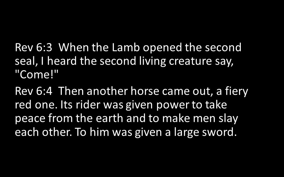 Rev 6:3 When the Lamb opened the second seal, I heard the second living creature say, Come!