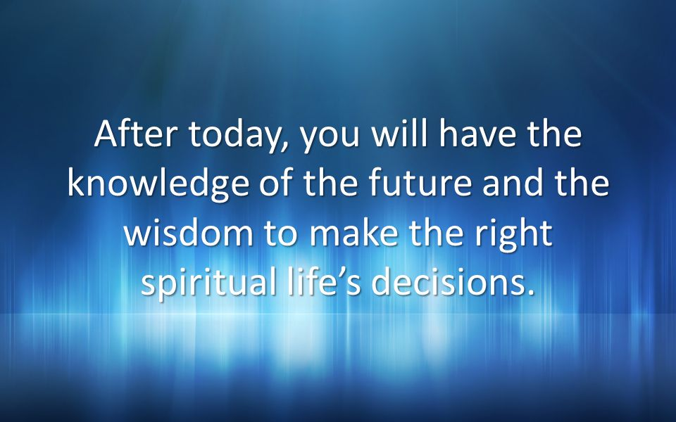 After today, you will have the knowledge of the future and the wisdom to make the right spiritual life's decisions.