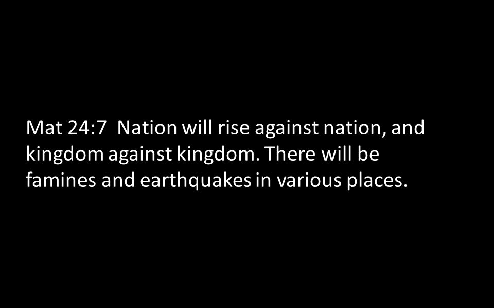 Mat 24:7 Nation will rise against nation, and kingdom against kingdom