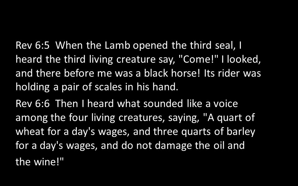 Rev 6:5 When the Lamb opened the third seal, I heard the third living creature say, Come! I looked, and there before me was a black horse! Its rider was holding a pair of scales in his hand.