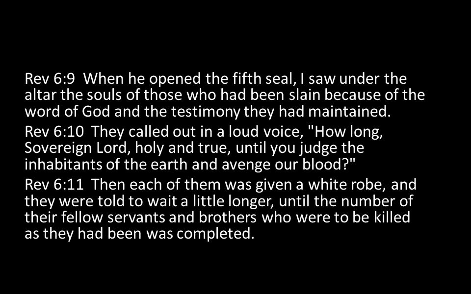 Rev 6:9 When he opened the fifth seal, I saw under the altar the souls of those who had been slain because of the word of God and the testimony they had maintained.