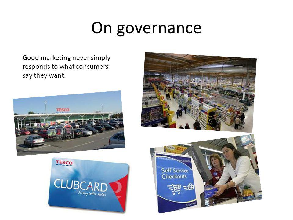 On governance Good marketing never simply responds to what consumers say they want.