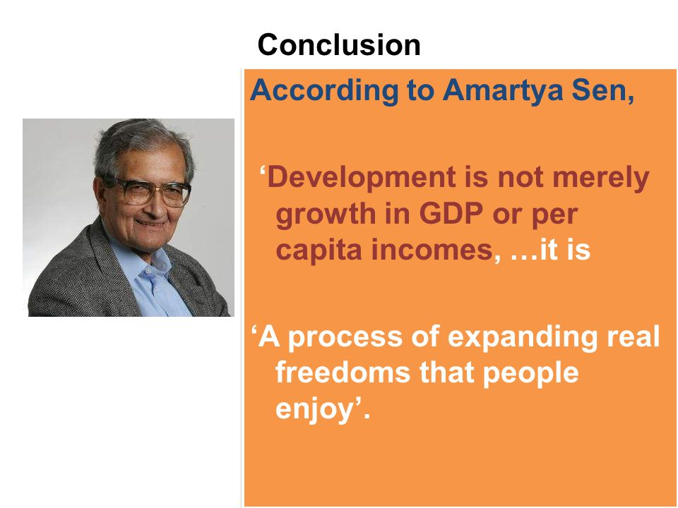 Conclusion According to Amartya Sen, 'Development is not merely growth in GDP or per capita incomes, …it is.