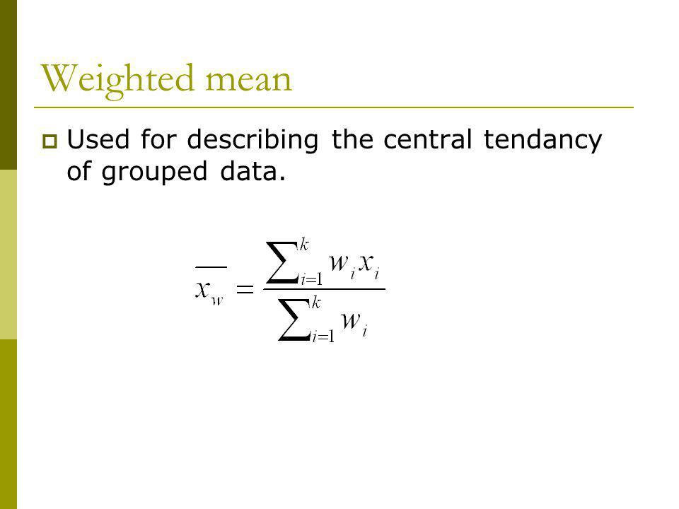 Weighted mean Used for describing the central tendancy of grouped data.
