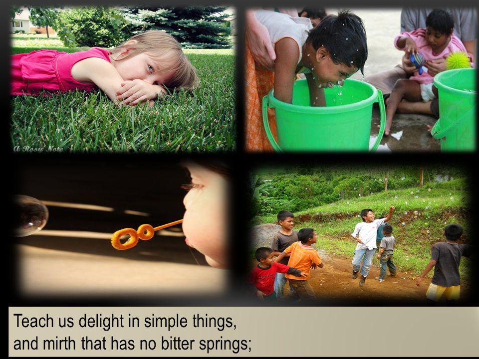 Teach us delight in simple things,