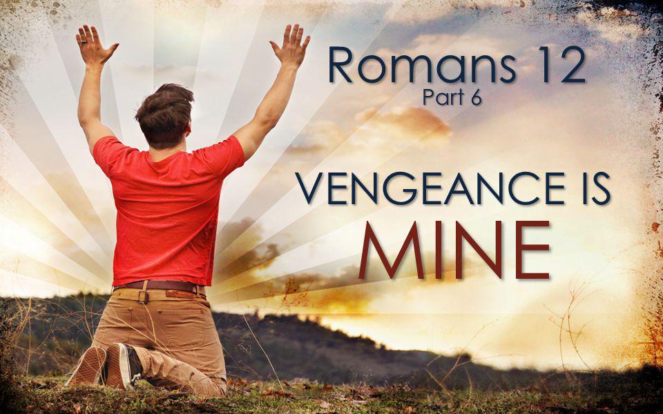 Romans 12 Part 6 VENGEANCE IS MINE