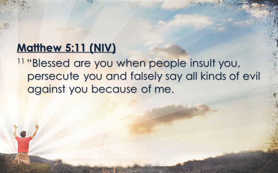 Matthew 5:11 (NIV) 11 Blessed are you when people insult you, persecute you and falsely say all kinds of evil against you because of me.