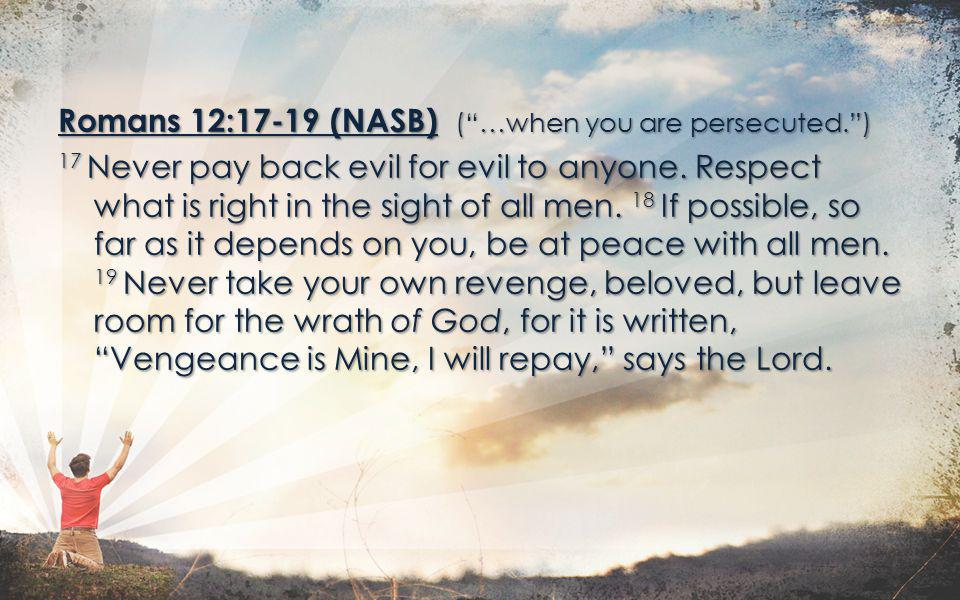 Romans 12:17-19 (NASB) ( …when you are persecuted