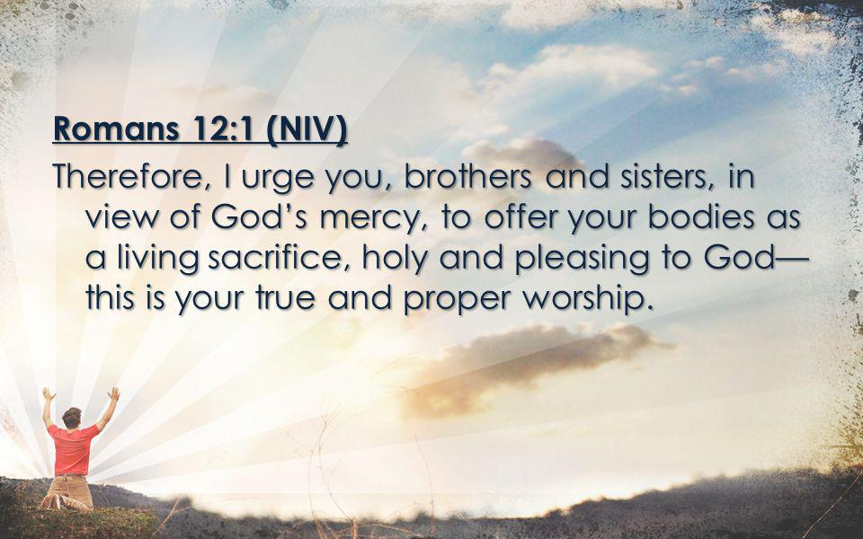 Romans 12:1 (NIV) Therefore, I urge you, brothers and sisters, in view of God's mercy, to offer your bodies as a living sacrifice, holy and pleasing to God—this is your true and proper worship.