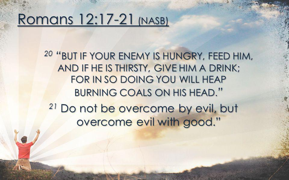 Romans 12:17-21 (NASB) 20 BUT IF YOUR ENEMY IS HUNGRY, FEED HIM,