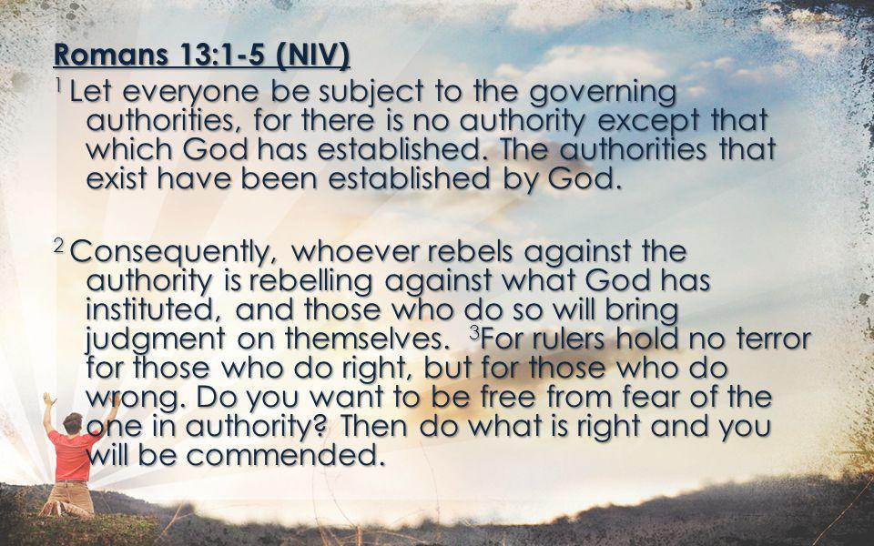Romans 13:1-5 (NIV) 1 Let everyone be subject to the governing authorities, for there is no authority except that which God has established.