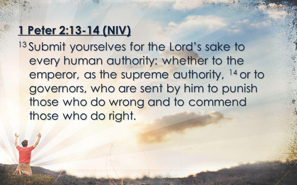 1 Peter 2:13-14 (NIV) 13 Submit yourselves for the Lord's sake to every human authority: whether to the emperor, as the supreme authority, 14 or to governors, who are sent by him to punish those who do wrong and to commend those who do right.