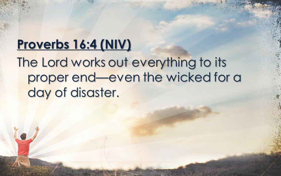 Proverbs 16:4 (NIV) The Lord works out everything to its proper end—even the wicked for a day of disaster.