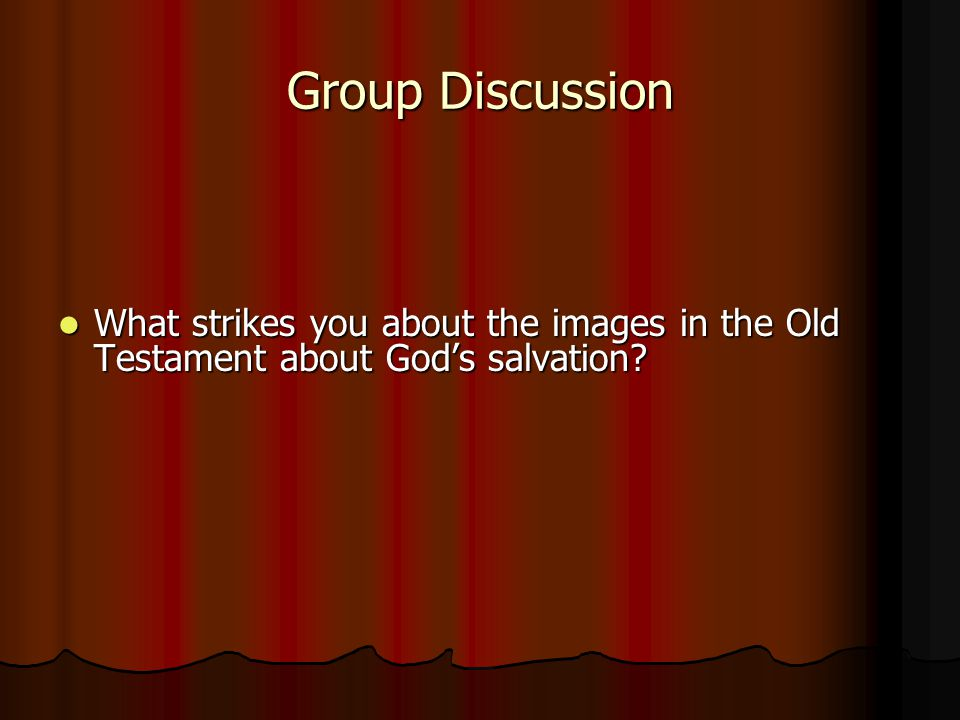 Group Discussion What strikes you about the images in the Old Testament about God's salvation