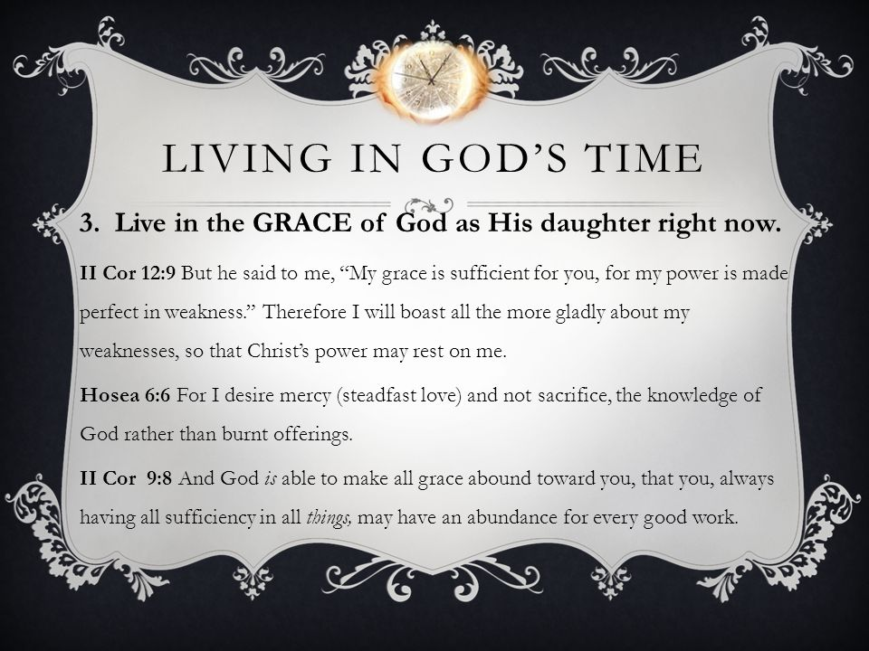 Living in god's time 3. Live in the GRACE of God as His daughter right now.