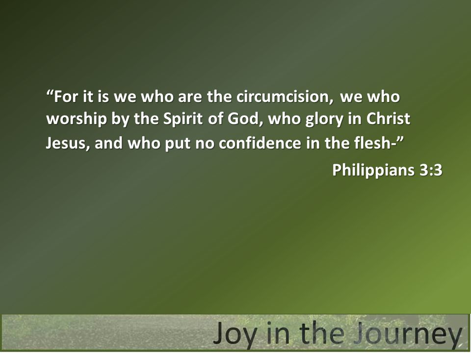 For it is we who are the circumcision, we who worship by the Spirit of God, who glory in Christ Jesus, and who put no confidence in the flesh- Philippians 3:3