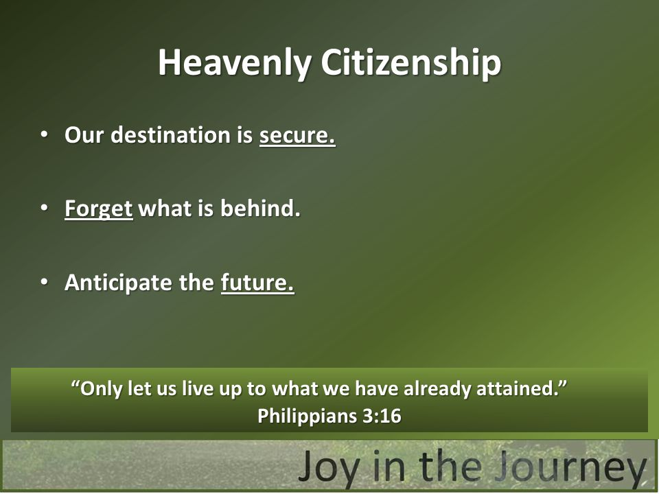 Heavenly Citizenship Our destination is secure. Forget what is behind.