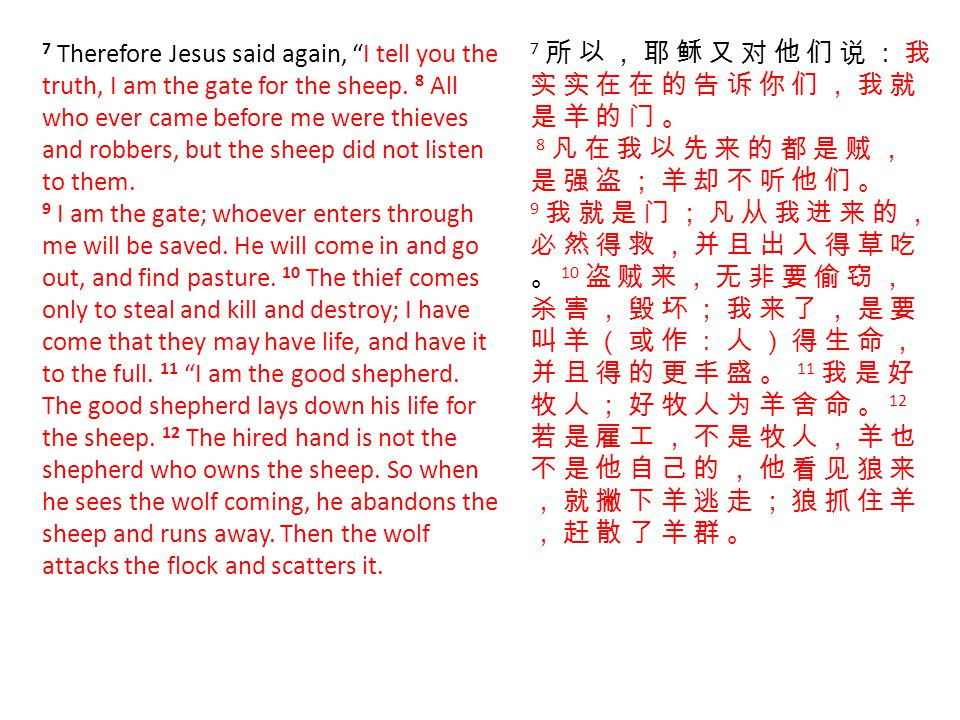 7 Therefore Jesus said again, I tell you the truth, I am the gate for the sheep. 8 All who ever came before me were thieves and robbers, but the sheep did not listen to them. 9 I am the gate; whoever enters through me will be saved. He will come in and go out, and find pasture. 10 The thief comes only to steal and kill and destroy; I have come that they may have life, and have it to the full. 11 I am the good shepherd. The good shepherd lays down his life for the sheep. 12 The hired hand is not the shepherd who owns the sheep. So when he sees the wolf coming, he abandons the sheep and runs away. Then the wolf attacks the flock and scatters it.