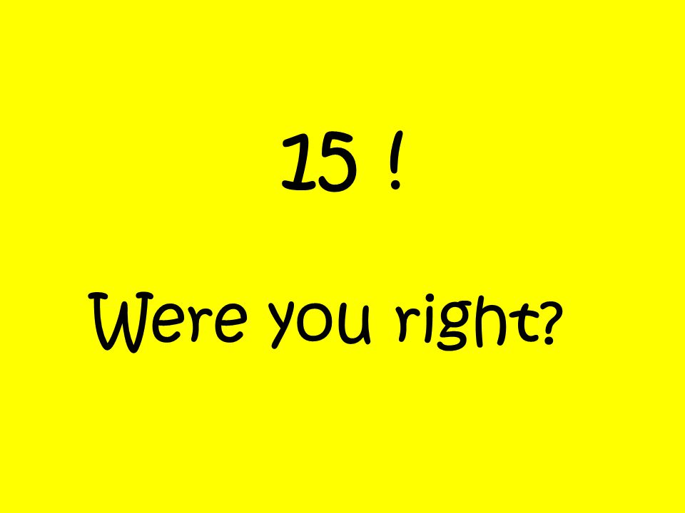 15 ! Were you right