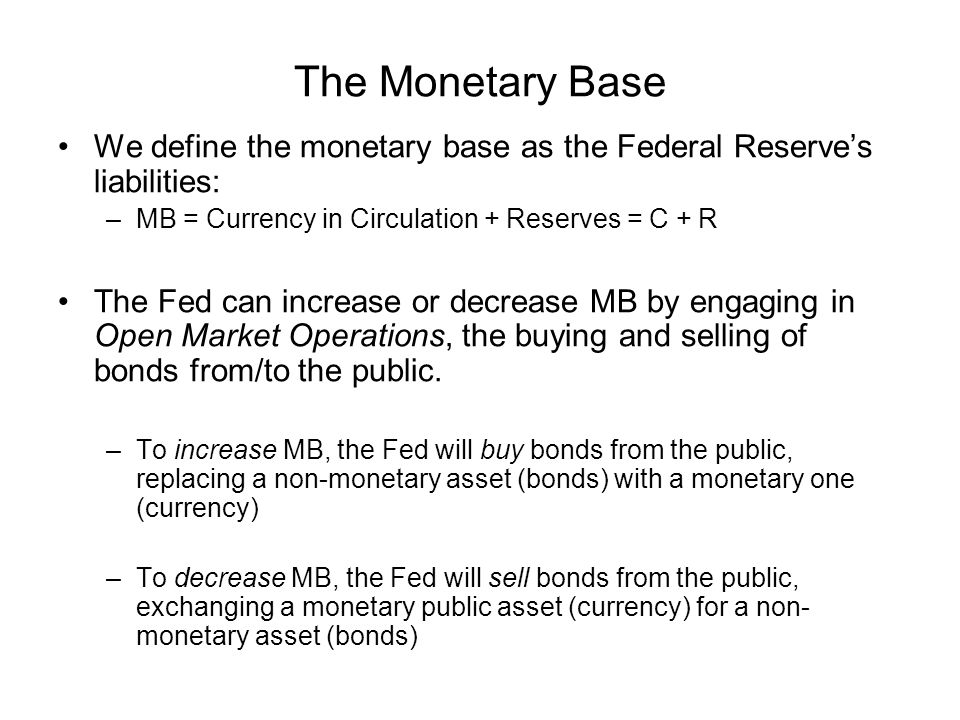 The Monetary Base We define the monetary base as the Federal Reserve's liabilities: MB = Currency in Circulation + Reserves = C + R.