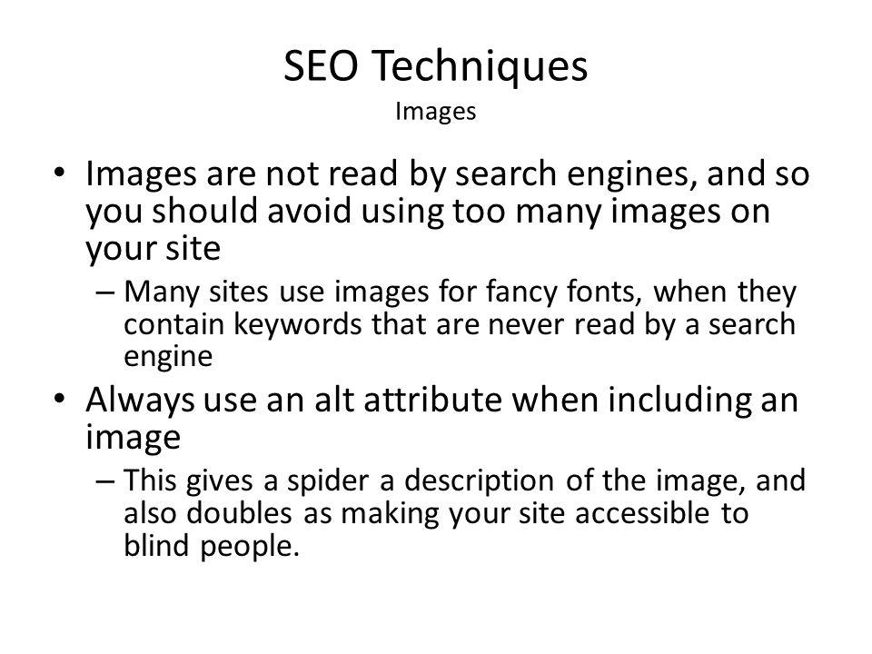 SEO Techniques Images Images are not read by search engines, and so you should avoid using too many images on your site.