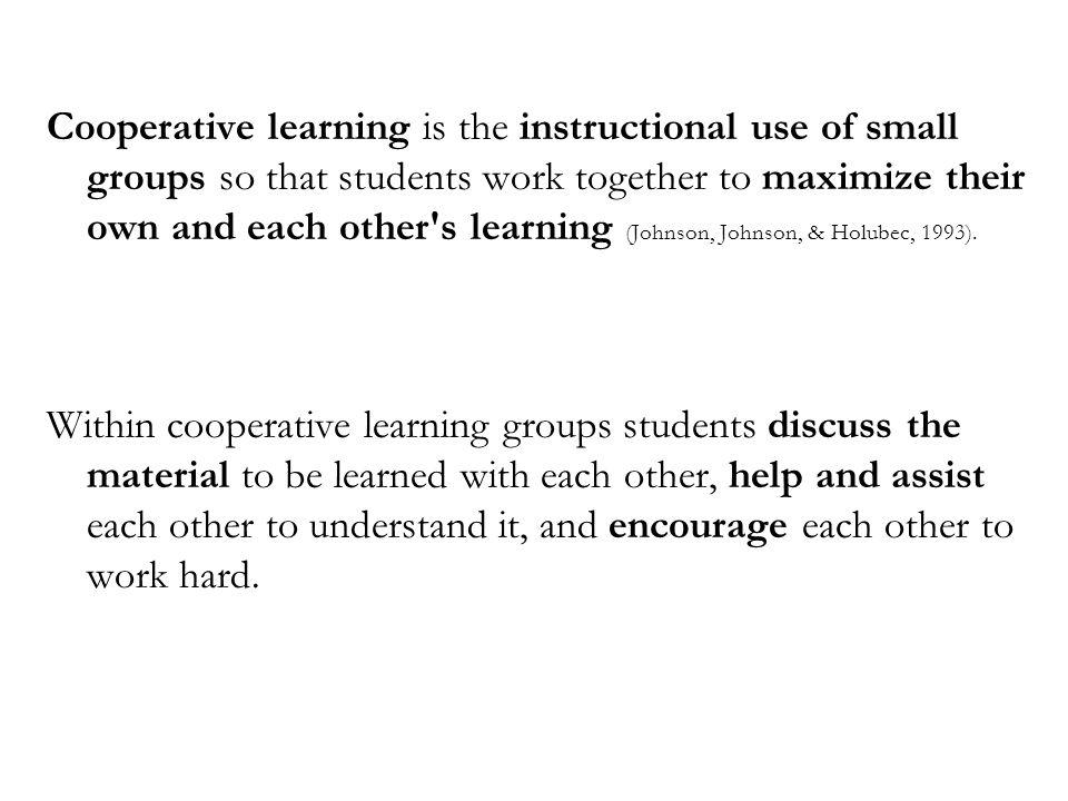 Cooperative learning is the instructional use of small groups so that students work together to maximize their own and each other s learning (Johnson, Johnson, & Holubec, 1993).