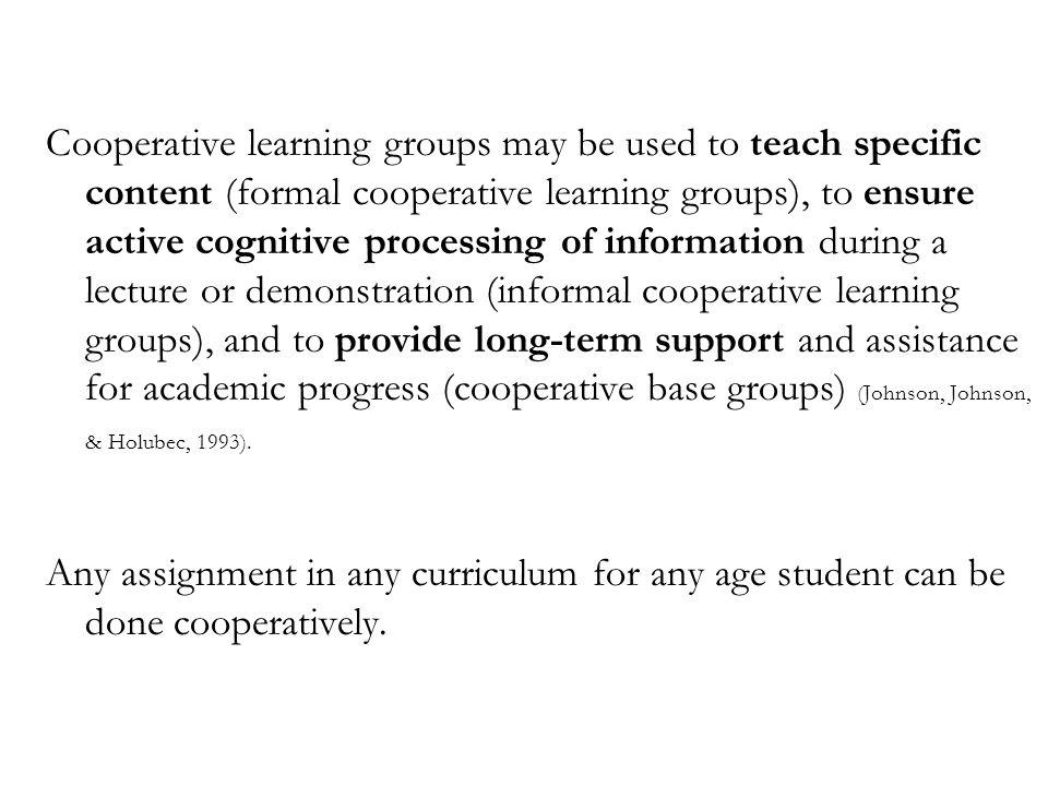 Cooperative learning groups may be used to teach specific content (formal cooperative learning groups), to ensure active cognitive processing of information during a lecture or demonstration (informal cooperative learning groups), and to provide long-term support and assistance for academic progress (cooperative base groups) (Johnson, Johnson, & Holubec, 1993).