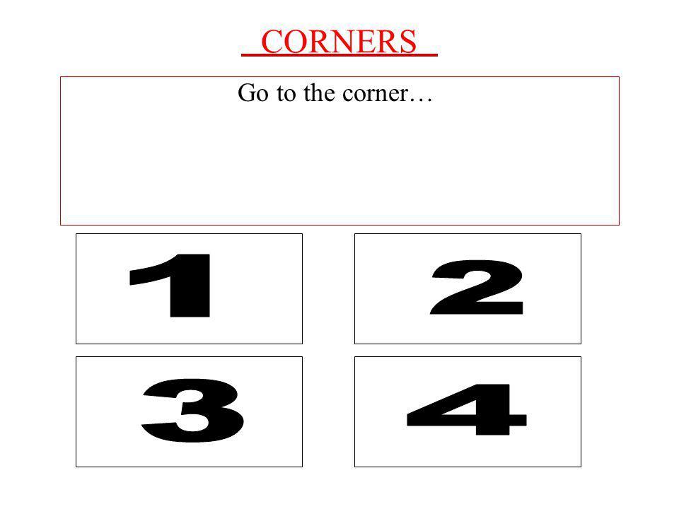CORNERS Go to the corner… 2 1 4 3