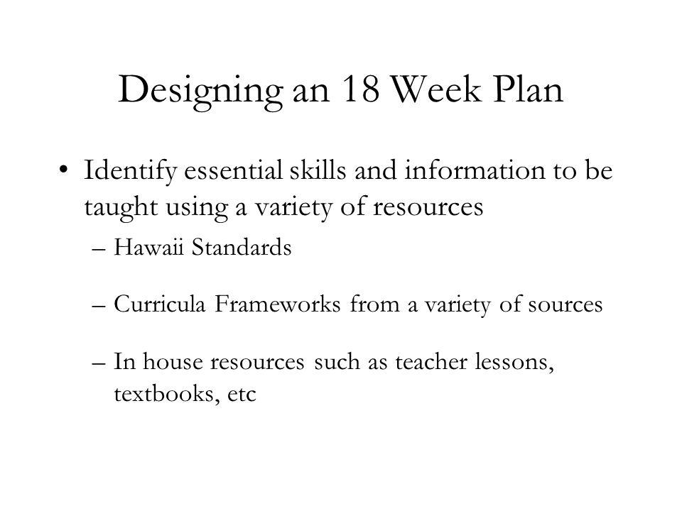 Designing an 18 Week Plan Identify essential skills and information to be taught using a variety of resources.