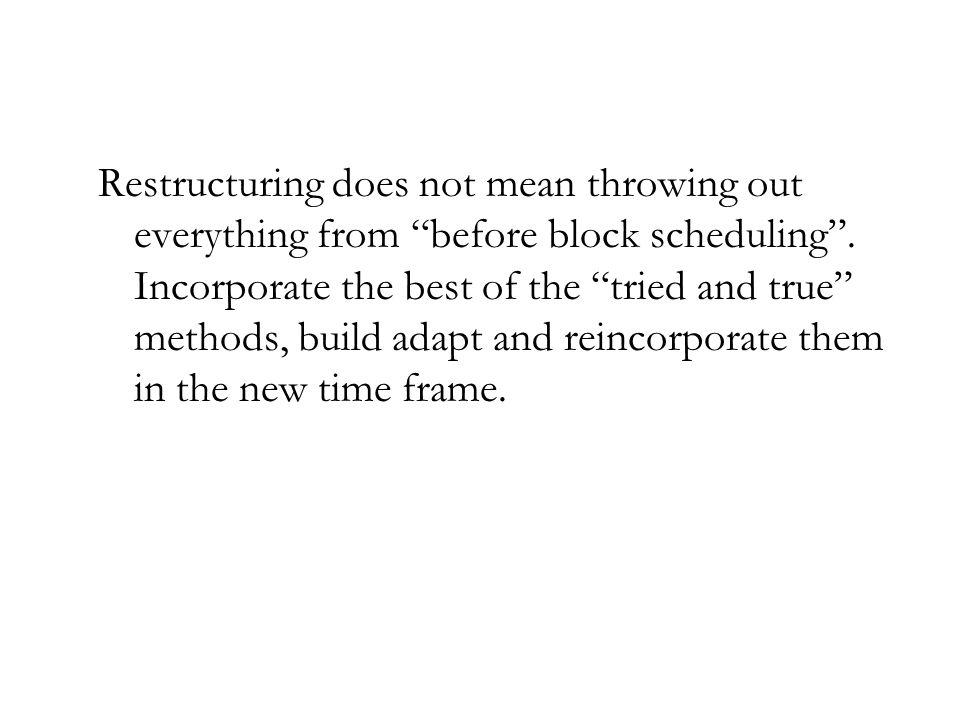 Restructuring does not mean throwing out everything from before block scheduling .