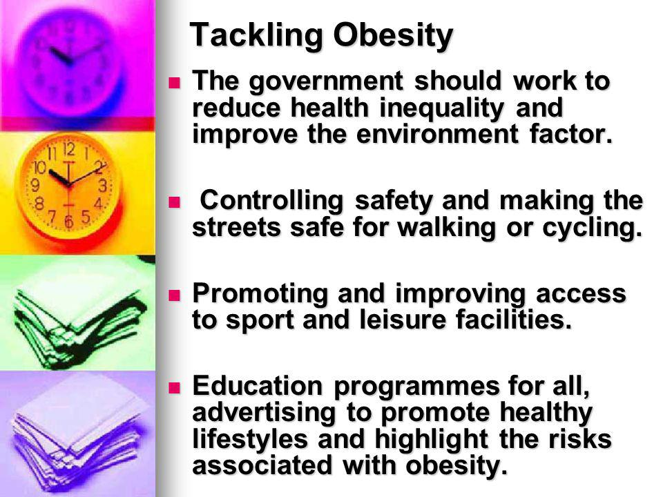 Tackling Obesity The government should work to reduce health inequality and improve the environment factor.