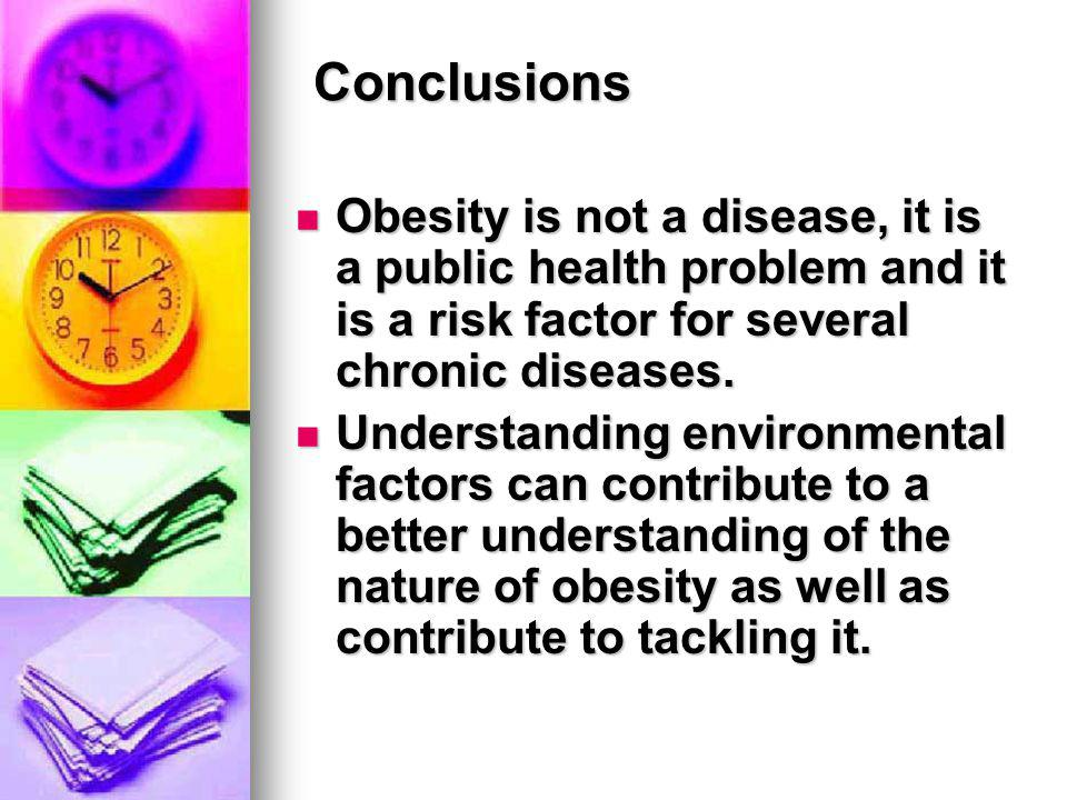 Conclusions Obesity is not a disease, it is a public health problem and it is a risk factor for several chronic diseases.